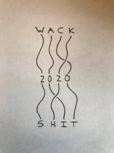 WACK SHIT = 2020